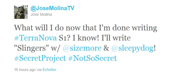 "Molina's tweet: ""What will I do now that I'm done writing #TerraNova S1? I know! I'll write 'Slingers' w/ @sizemore & @sleepydog! #SecretProject #NotSoSecret"""
